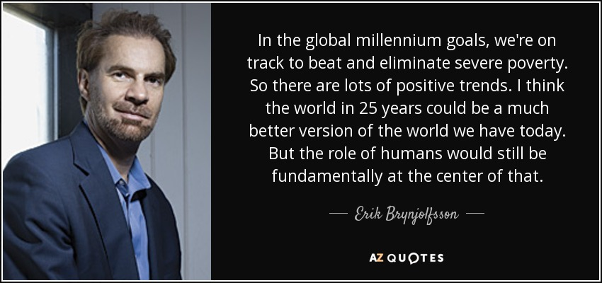 In the global millennium goals, we're on track to beat and eliminate severe poverty. So there are lots of positive trends. I think the world in 25 years could be a much better version of the world we have today. But the role of humans would still be fundamentally at the center of that. - Erik Brynjolfsson