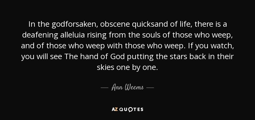 In the godforsaken, obscene quicksand of life, there is a deafening alleluia rising from the souls of those who weep, and of those who weep with those who weep. If you watch, you will see The hand of God putting the stars back in their skies one by one. - Ann Weems