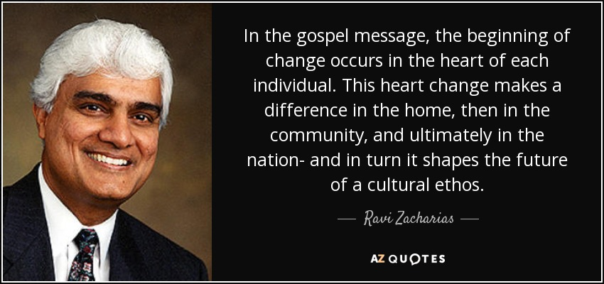 In the gospel message, the beginning of change occurs in the heart of each individual. This heart change makes a difference in the home, then in the community, and ultimately in the nation- and in turn it shapes the future of a cultural ethos. - Ravi Zacharias