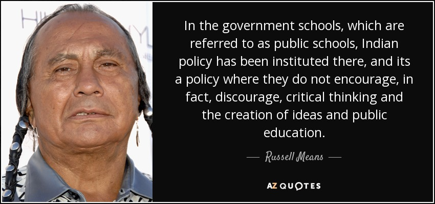 In the government schools, which are referred to as public schools, Indian policy has been instituted there, and its a policy where they do not encourage, in fact, discourage, critical thinking and the creation of ideas and public education. - Russell Means