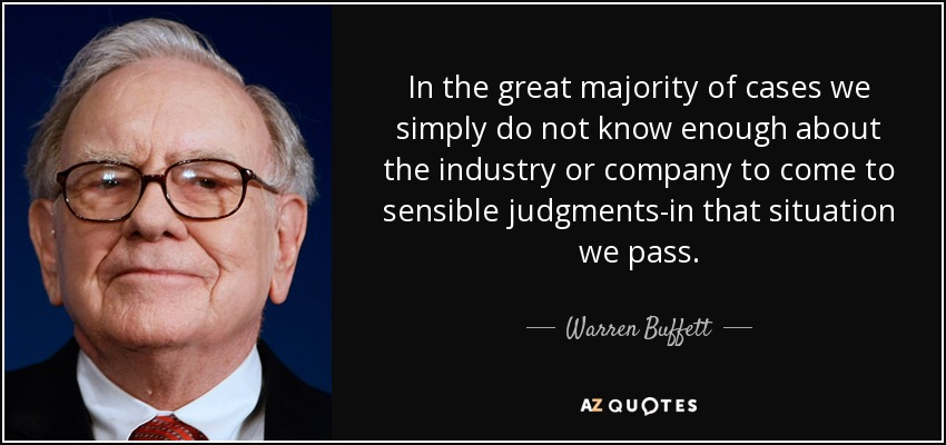 In the great majority of cases we simply do not know enough about the industry or company to come to sensible judgments-in that situation we pass. - Warren Buffett