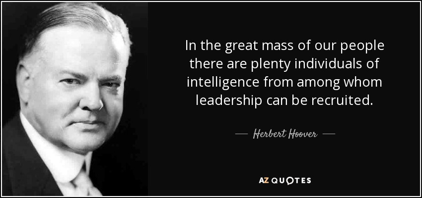 In the great mass of our people there are plenty individuals of intelligence from among whom leadership can be recruited. - Herbert Hoover
