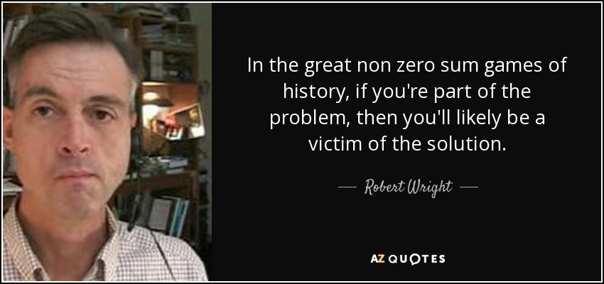 Robert Wright Quote In The Great Non Zero Sum Games Of History If