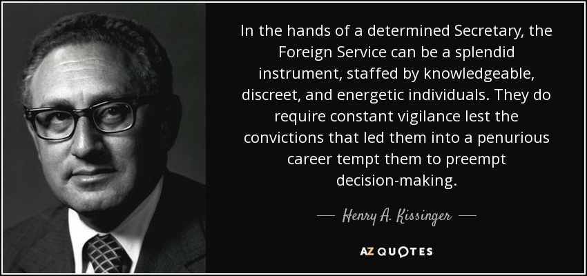 In the hands of a determined Secretary, the Foreign Service can be a splendid instrument, staffed by knowledgeable, discreet, and energetic individuals. They do require constant vigilance lest the convictions that led them into a penurious career tempt them to preempt decision-making. - Henry A. Kissinger