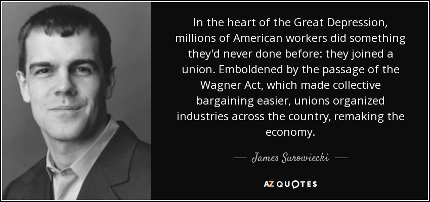 In the heart of the Great Depression, millions of American workers did something they'd never done before: they joined a union. Emboldened by the passage of the Wagner Act, which made collective bargaining easier, unions organized industries across the country, remaking the economy. - James Surowiecki