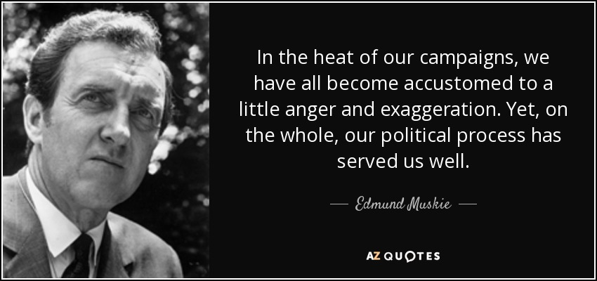 In the heat of our campaigns, we have all become accustomed to a little anger and exaggeration. Yet, on the whole, our political process has served us well. - Edmund Muskie