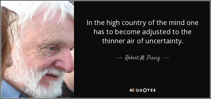 In the high country of the mind one has to become adjusted to the thinner air of uncertainty... - Robert M. Pirsig