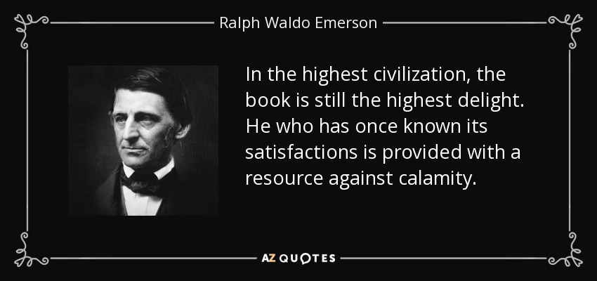 In the highest civilization, the book is still the highest delight. He who has once known its satisfactions is provided with a resource against calamity. - Ralph Waldo Emerson