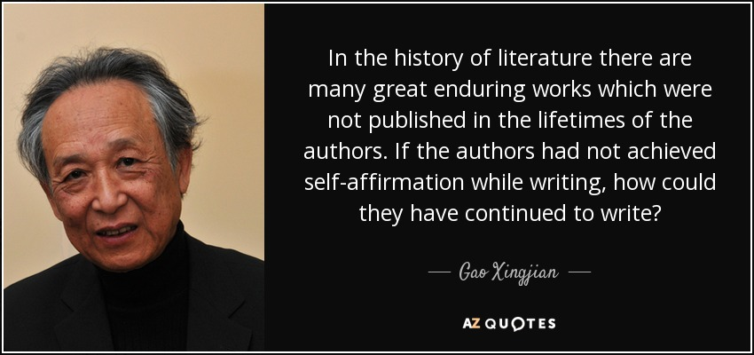 In the history of literature there are many great enduring works which were not published in the lifetimes of the authors. If the authors had not achieved self-affirmation while writing, how could they have continued to write? - Gao Xingjian