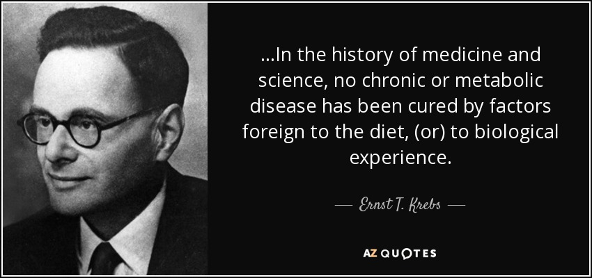 ...In the history of medicine and science, no chronic or metabolic disease has been cured by factors foreign to the diet, (or) to biological experience. - Ernst T. Krebs