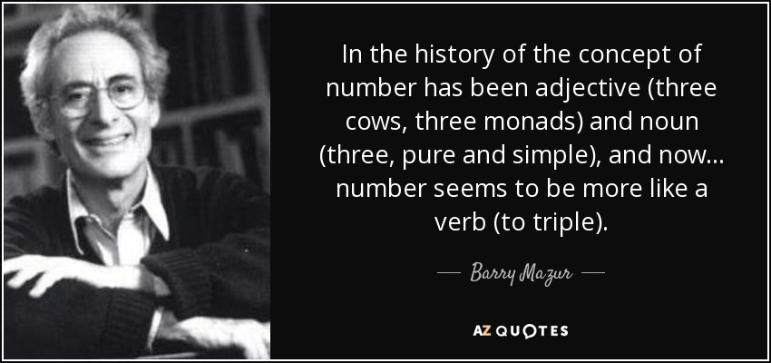 In the history of the concept of number has been adjective (three cows, three monads) and noun (three, pure and simple), and now ... number seems to be more like a verb (to triple). - Barry Mazur