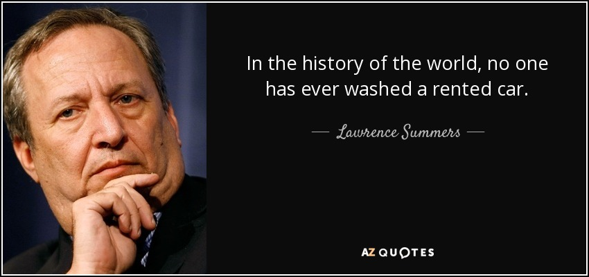 In the history of the world, no one has ever washed a rented car. - Lawrence Summers