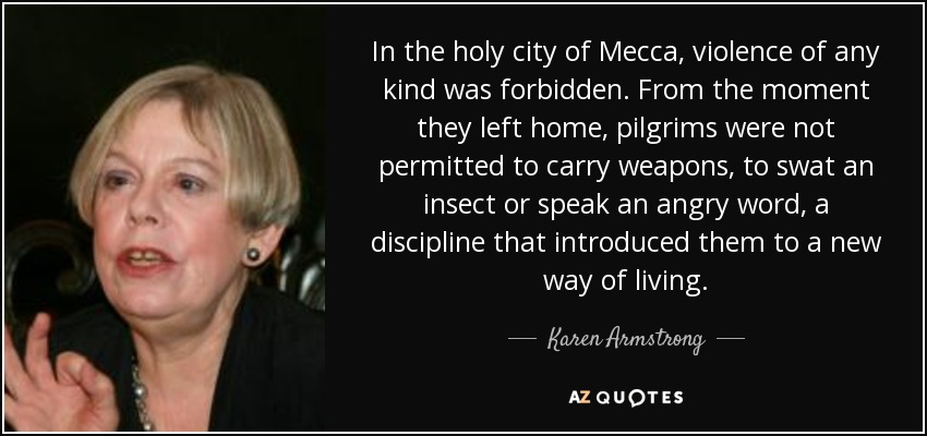 In the holy city of Mecca, violence of any kind was forbidden. From the moment they left home, pilgrims were not permitted to carry weapons, to swat an insect or speak an angry word, a discipline that introduced them to a new way of living. - Karen Armstrong
