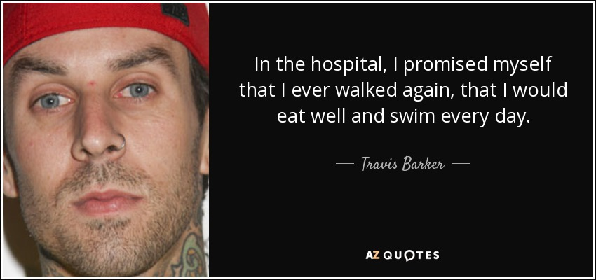 In the hospital, I promised myself that I ever walked again, that I would eat well and swim every day. - Travis Barker