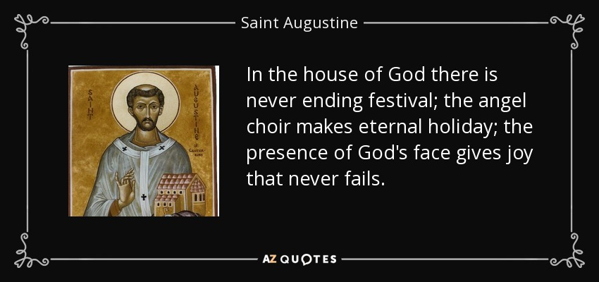 In the house of God there is never ending festival; the angel choir makes eternal holiday; the presence of God's face gives joy that never fails. - Saint Augustine