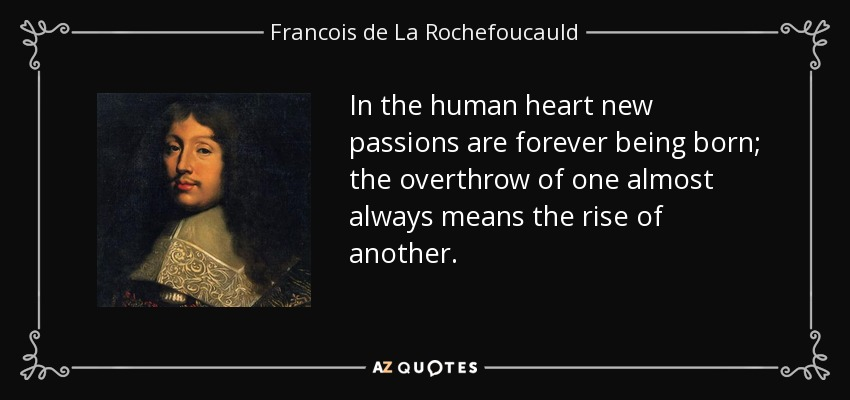 In the human heart new passions are forever being born; the overthrow of one almost always means the rise of another. - Francois de La Rochefoucauld