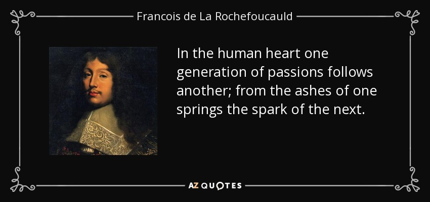 In the human heart one generation of passions follows another; from the ashes of one springs the spark of the next. - Francois de La Rochefoucauld
