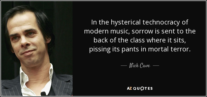 In the hysterical technocracy of modern music, sorrow is sent to the back of the class where it sits, pissing its pants in mortal terror. - Nick Cave