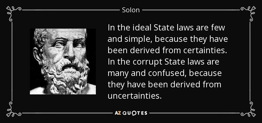 In the ideal State laws are few and simple, because they have been derived from certainties. In the corrupt State laws are many and confused, because they have been derived from uncertainties. - Solon