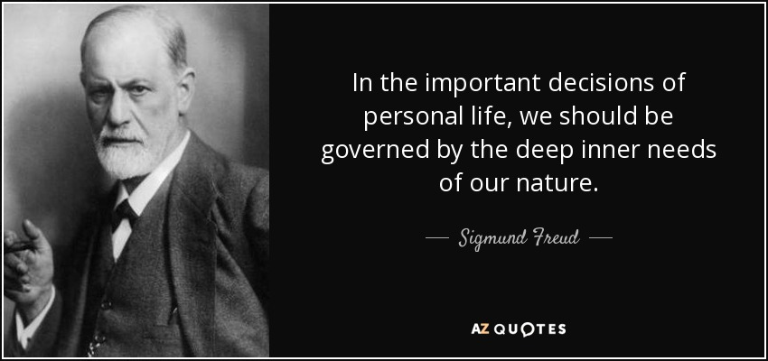 In the important decisions of personal life, we should be governed by the deep inner needs of our nature. - Sigmund Freud