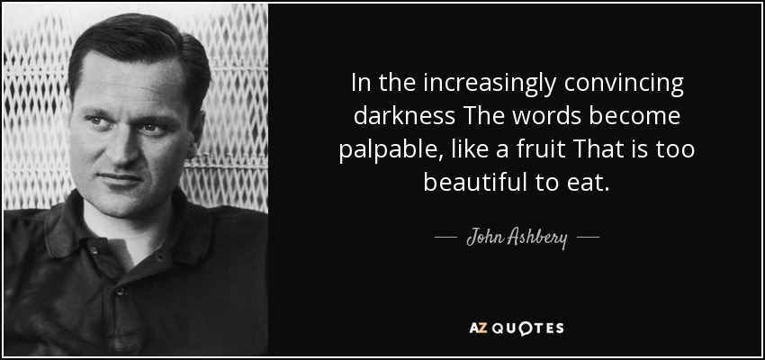 In the increasingly convincing darkness The words become palpable, like a fruit That is too beautiful to eat. - John Ashbery