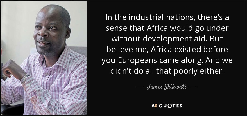 In the industrial nations, there's a sense that Africa would go under without development aid. But believe me, Africa existed before you Europeans came along. And we didn't do all that poorly either. - James Shikwati