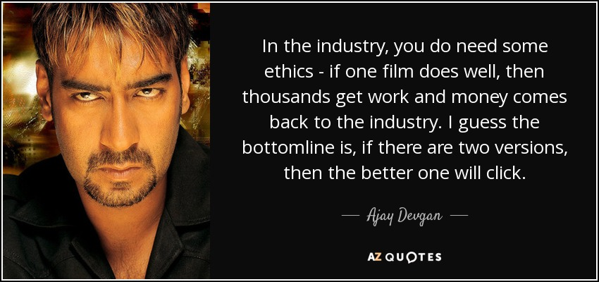 In the industry, you do need some ethics - if one film does well, then thousands get work and money comes back to the industry. I guess the bottomline is, if there are two versions, then the better one will click. - Ajay Devgan