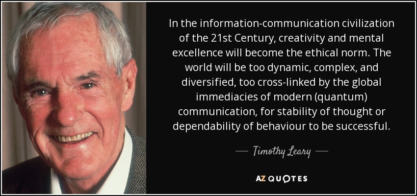 In the information-communication civilization of the 21st Century, creativity and mental excellence will become the ethical norm. The world will be too dynamic, complex, and diversified, too cross-linked by the global immediacies of modern (quantum) communication, for stability of thought or dependability of behaviour to be successful. - Timothy Leary