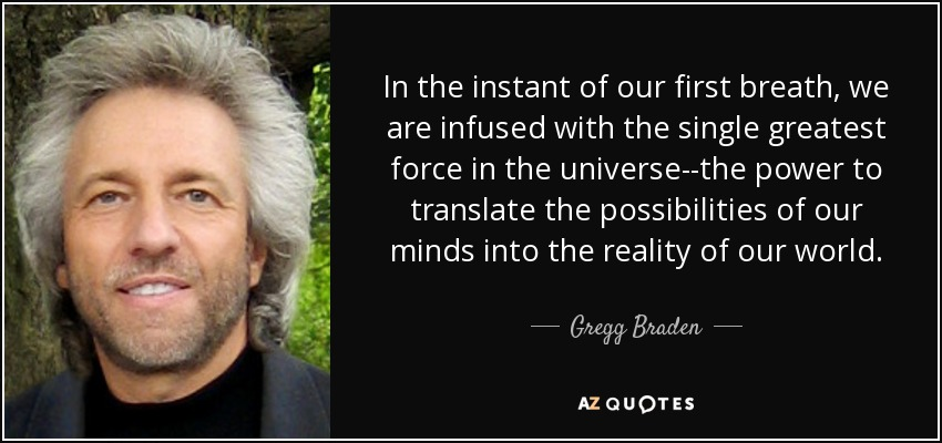In the instant of our first breath, we are infused with the single greatest force in the universe--the power to translate the possibilities of our minds into the reality of our world. - Gregg Braden