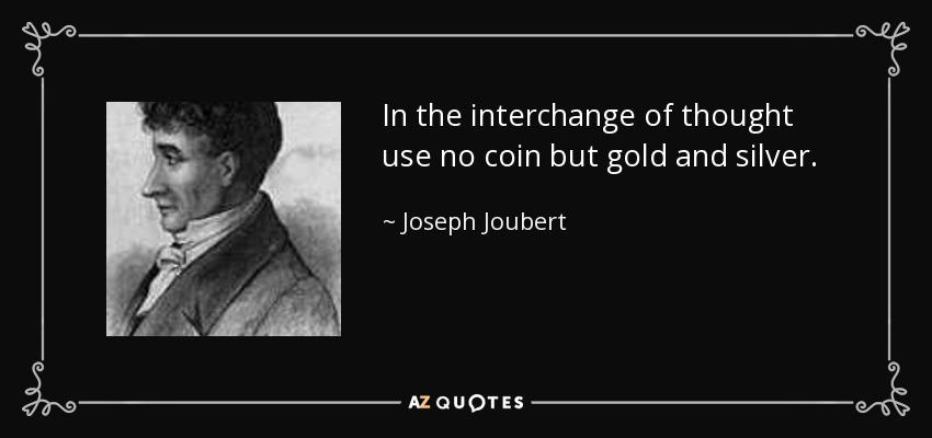 In the interchange of thought use no coin but gold and silver. - Joseph Joubert
