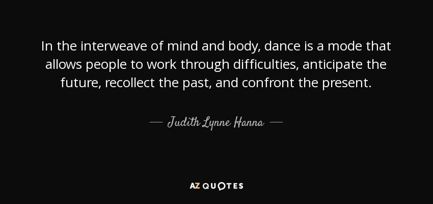 In the interweave of mind and body, dance is a mode that allows people to work through difficulties, anticipate the future, recollect the past, and confront the present. - Judith Lynne Hanna