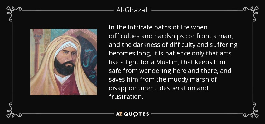 In the intricate paths of life when difficulties and hardships confront a man, and the darkness of difficulty and suffering becomes long, it is patience only that acts like a light for a Muslim, that keeps him safe from wandering here and there, and saves him from the muddy marsh of disappointment, desperation and frustration. - Al-Ghazali