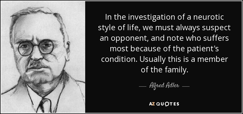 In the investigation of a neurotic style of life, we must always suspect an opponent, and note who suffers most because of the patient's condition. Usually this is a member of the family. - Alfred Adler