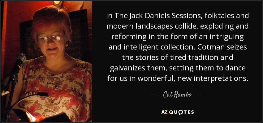 In The Jack Daniels Sessions, folktales and modern landscapes collide, exploding and reforming in the form of an intriguing and intelligent collection. Cotman seizes the stories of tired tradition and galvanizes them, setting them to dance for us in wonderful, new interpretations. - Cat Rambo