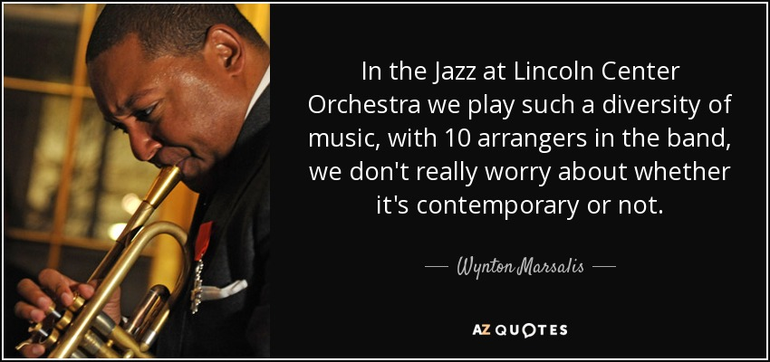 In the Jazz at Lincoln Center Orchestra we play such a diversity of music, with 10 arrangers in the band, we don't really worry about whether it's contemporary or not. - Wynton Marsalis