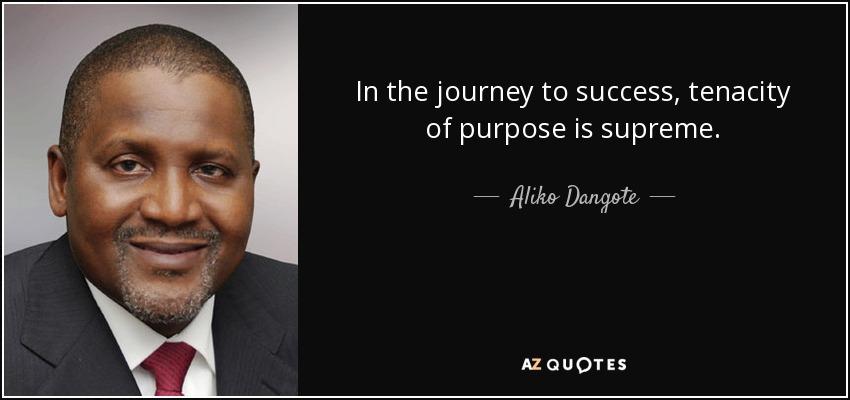 In the journey to success, tenacity of purpose is supreme. - Aliko Dangote