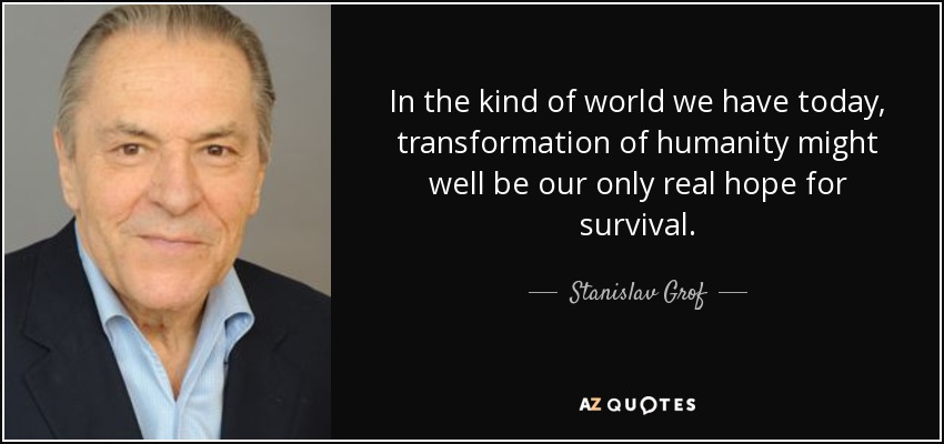In the kind of world we have today, transformation of humanity might well be our only real hope for survival. - Stanislav Grof