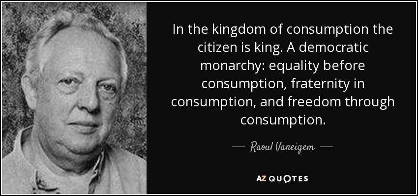 In the kingdom of consumption the citizen is king. A democratic monarchy: equality before consumption, fraternity in consumption, and freedom through consumption. - Raoul Vaneigem