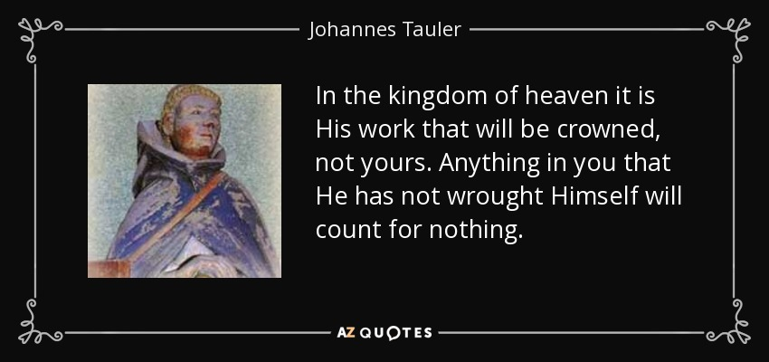 In the kingdom of heaven it is His work that will be crowned, not yours. Anything in you that He has not wrought Himself will count for nothing. - Johannes Tauler