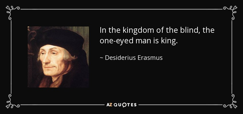 In the kingdom of the blind, the one-eyed man is king. - Desiderius Erasmus