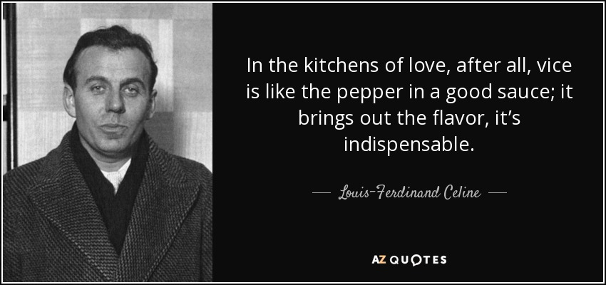 In the kitchens of love, after all, vice is like the pepper in a good sauce; it brings out the flavor, it's indispensable. - Louis-Ferdinand Celine
