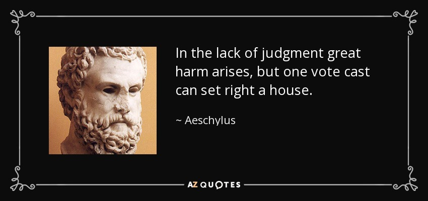 In the lack of judgment great harm arises, but one vote cast can set right a house. - Aeschylus