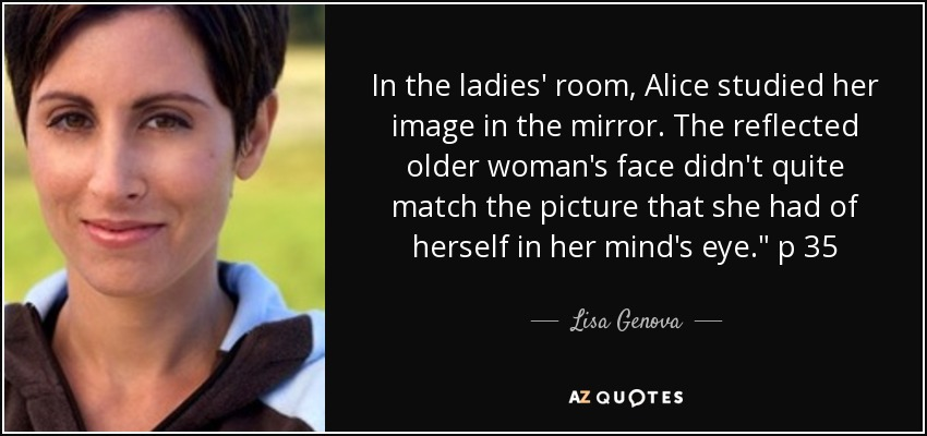 In the ladies' room, Alice studied her image in the mirror. The reflected older woman's face didn't quite match the picture that she had of herself in her mind's eye.