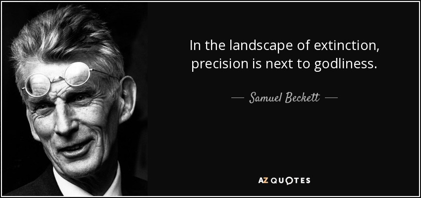 In the landscape of extinction, precision is next to godliness. - Samuel Beckett