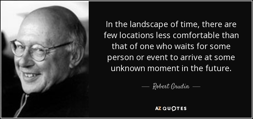 In the landscape of time, there are few locations less comfortable than that of one who waits for some person or event to arrive at some unknown moment in the future. - Robert Grudin