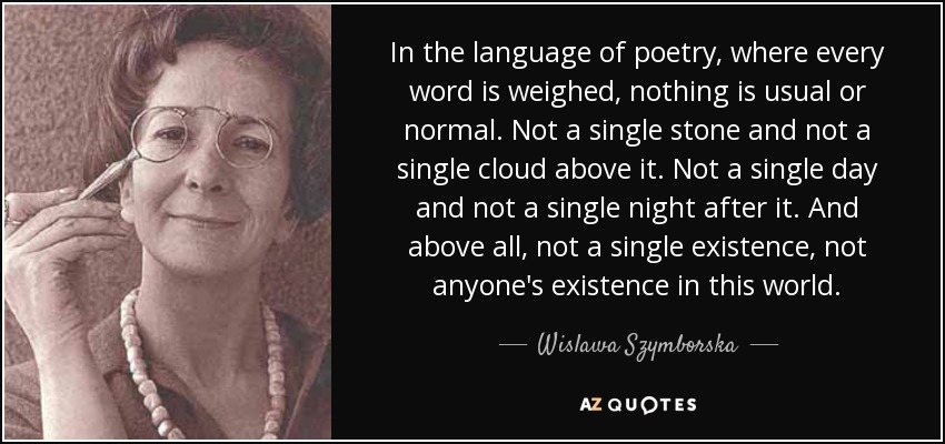 In the language of poetry, where every word is weighed, nothing is usual or normal. Not a single stone and not a single cloud above it. Not a single day and not a single night after it. And above all, not a single existence, not anyone's existence in this world. - Wislawa Szymborska