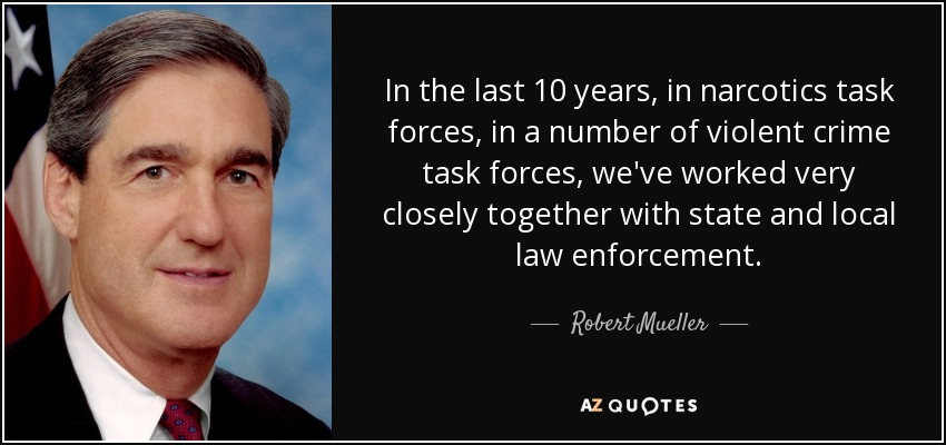 In the last 10 years, in narcotics task forces, in a number of violent crime task forces, we've worked very closely together with state and local law enforcement. - Robert Mueller