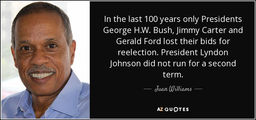 In the last 100 years only Presidents George H.W. Bush, Jimmy Carter and Gerald Ford lost their bids for reelection. President Lyndon Johnson did not run for a second term. - Juan Williams