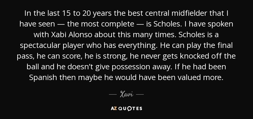 In the last 15 to 20 years the best central midfielder that I have seen — the most complete — is Scholes. I have spoken with Xabi Alonso about this many times. Scholes is a spectacular player who has everything. He can play the final pass, he can score, he is strong, he never gets knocked off the ball and he doesn't give possession away. If he had been Spanish then maybe he would have been valued more. - Xavi