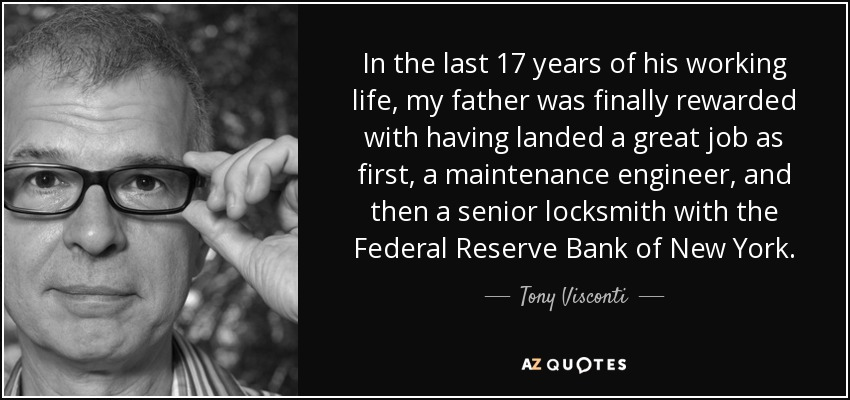 In the last 17 years of his working life, my father was finally rewarded with having landed a great job as first, a maintenance engineer, and then a senior locksmith with the Federal Reserve Bank of New York. - Tony Visconti